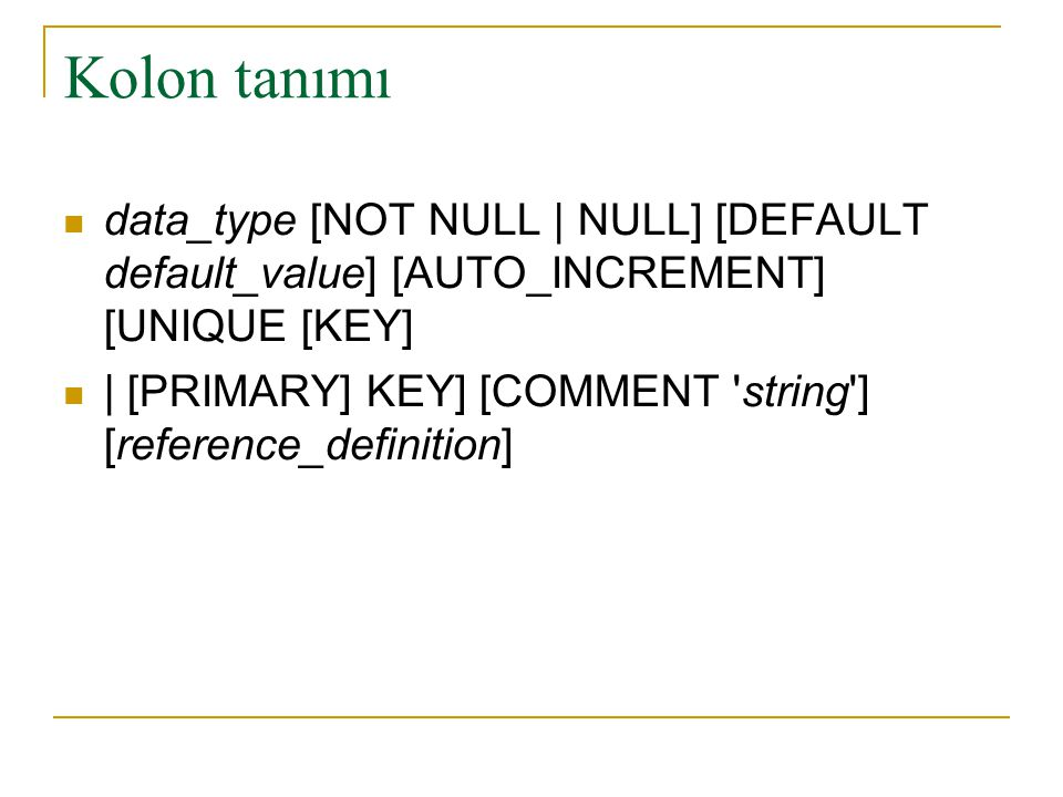 Kolon tanımı data_type [NOT NULL | NULL] [DEFAULT default_value] [AUTO_INCREMENT] [UNIQUE [KEY]